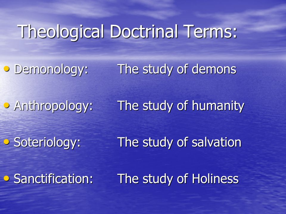 Theological Doctrinal Terms: Demonology:The study of demons Demonology:The study of demons Anthropology:The study of humanity Anthropology:The study of humanity Soteriology:The study of salvation Soteriology:The study of salvation Sanctification:The study of Holiness Sanctification:The study of Holiness