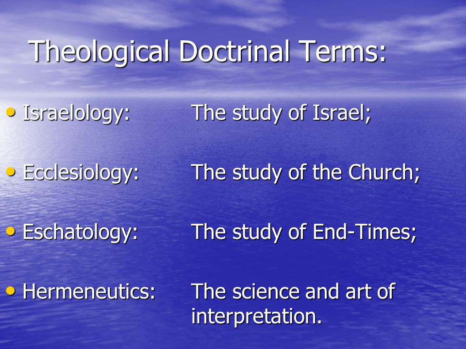 Theological Doctrinal Terms: Israelology:The study of Israel; Israelology:The study of Israel; Ecclesiology: The study of the Church; Ecclesiology: The study of the Church; Eschatology: The study of End-Times; Eschatology: The study of End-Times; Hermeneutics: The science and art of interpretation.