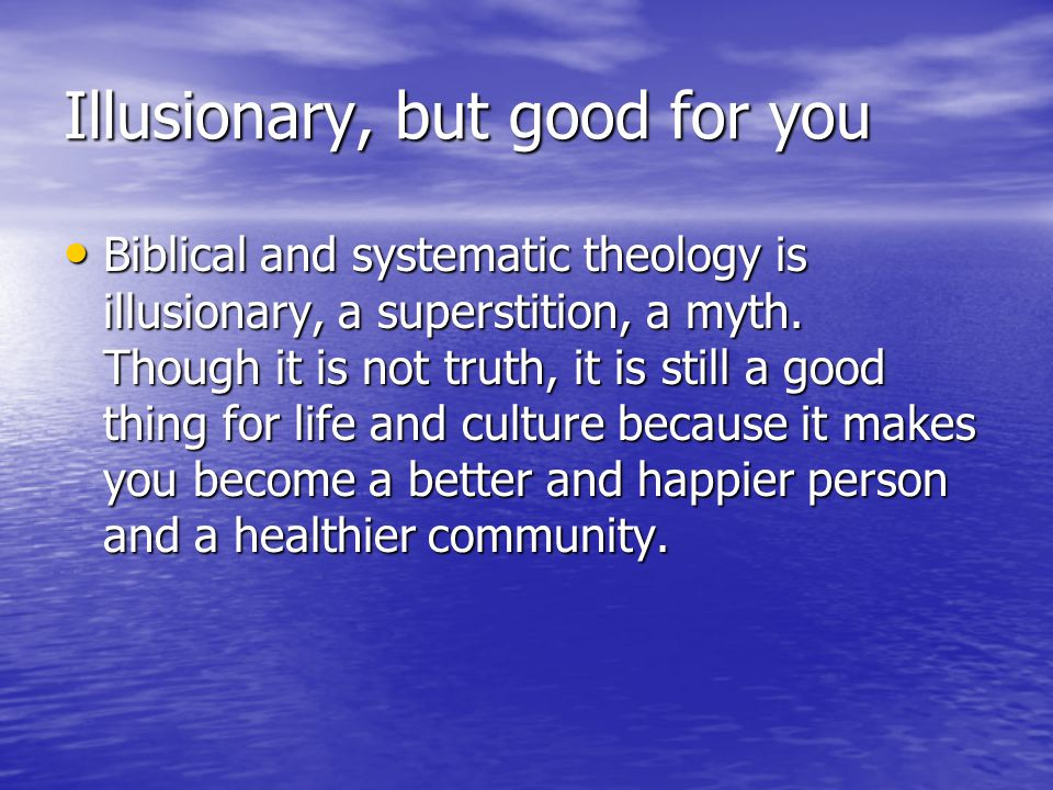 Illusionary, but good for you Biblical and systematic theology is illusionary, a superstition, a myth.