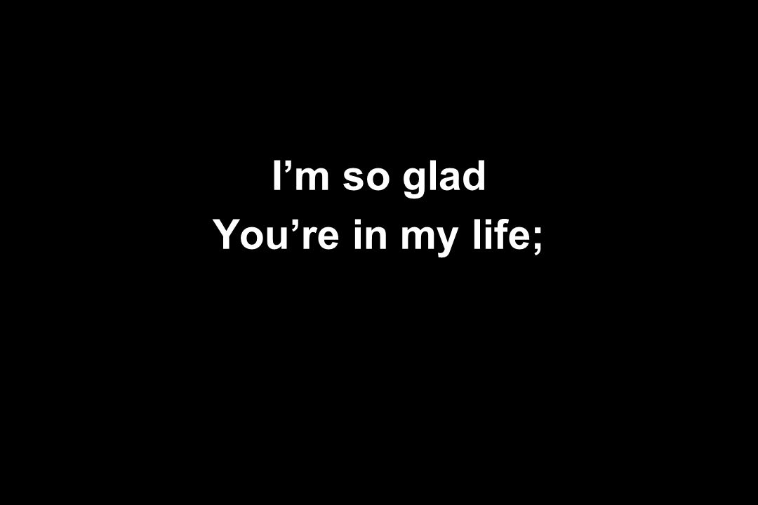 I'm so glad You're in my life;