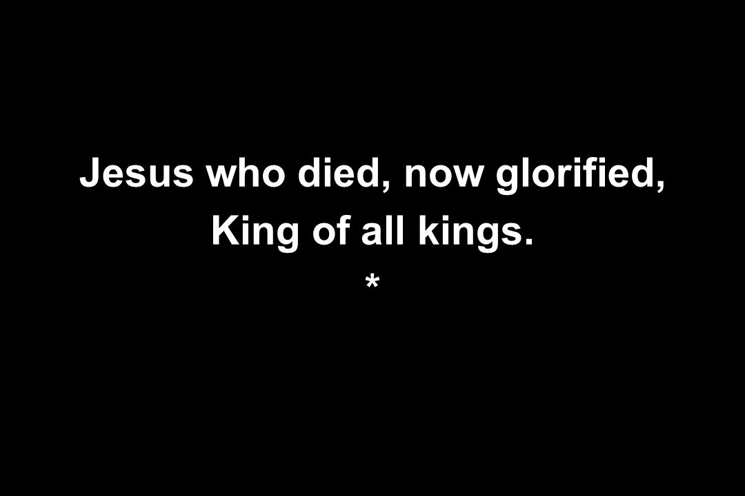 Jesus who died, now glorified, King of all kings. *
