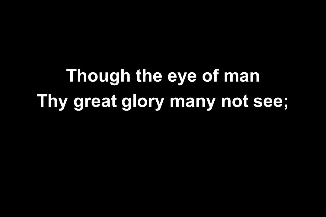 Though the eye of man Thy great glory many not see;