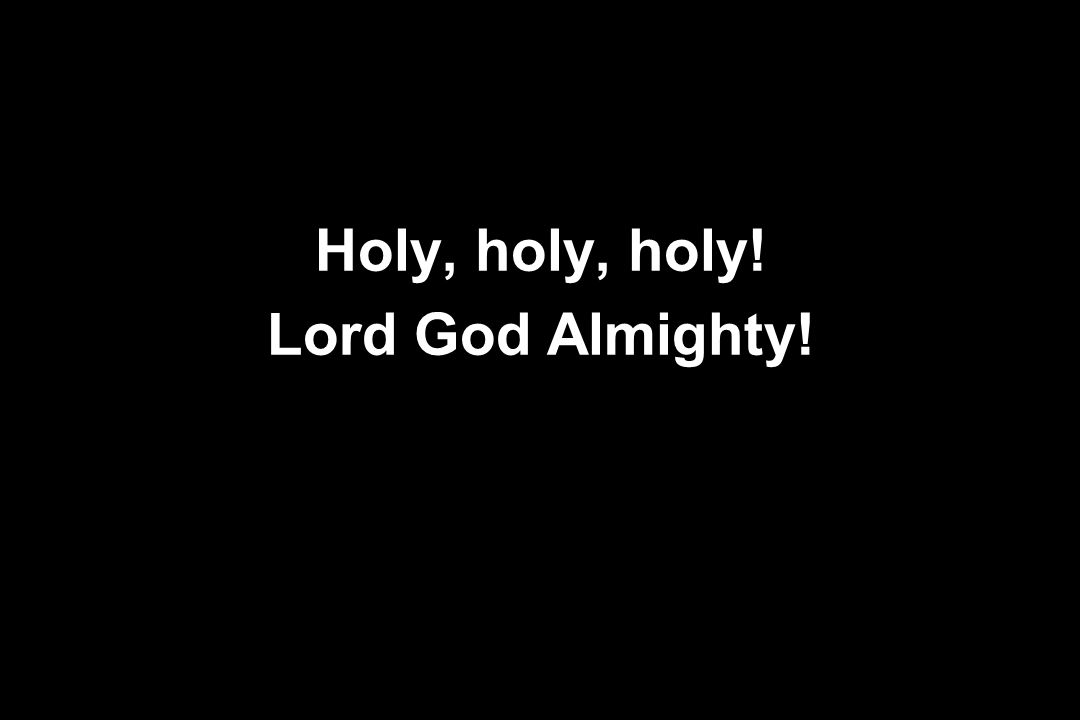 Holy, holy, holy! Lord God Almighty!