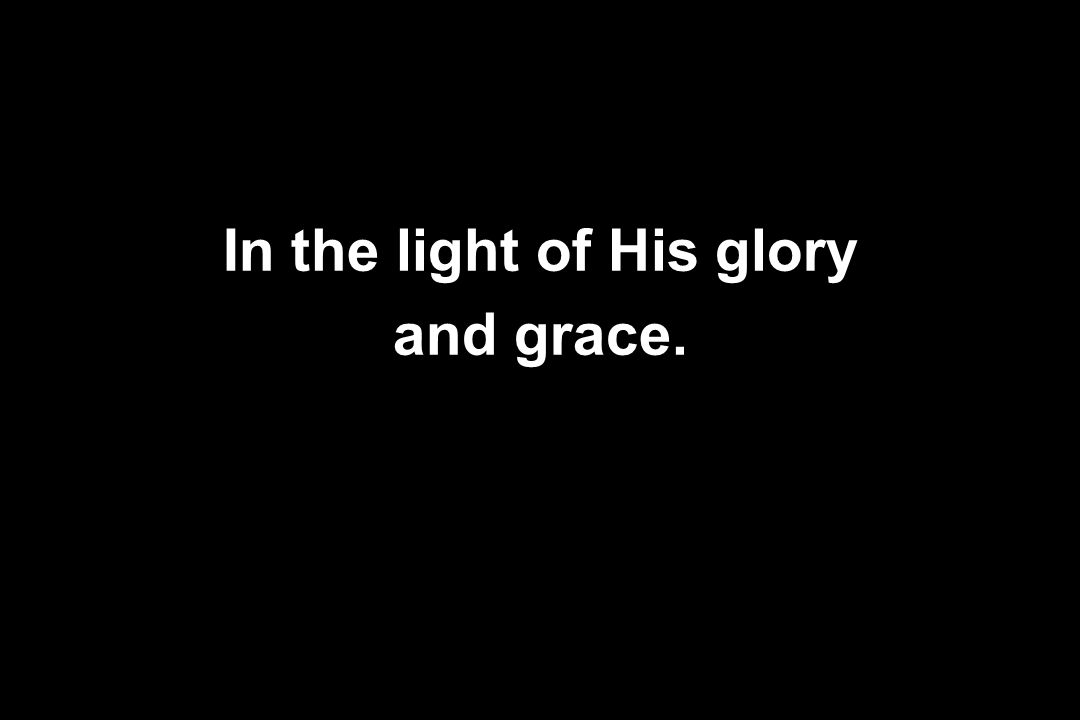 In the light of His glory and grace.