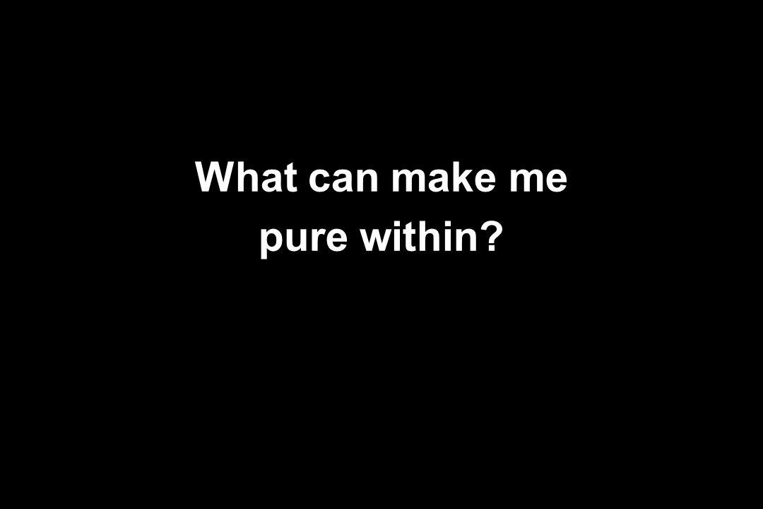 What can make me pure within?