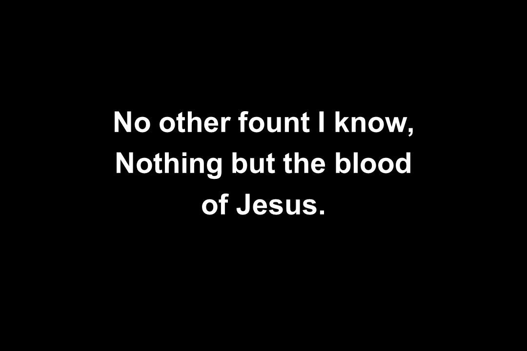 No other fount I know, Nothing but the blood of Jesus.