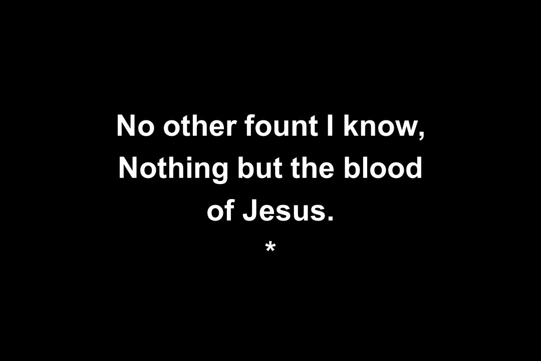 No other fount I know, Nothing but the blood of Jesus. *