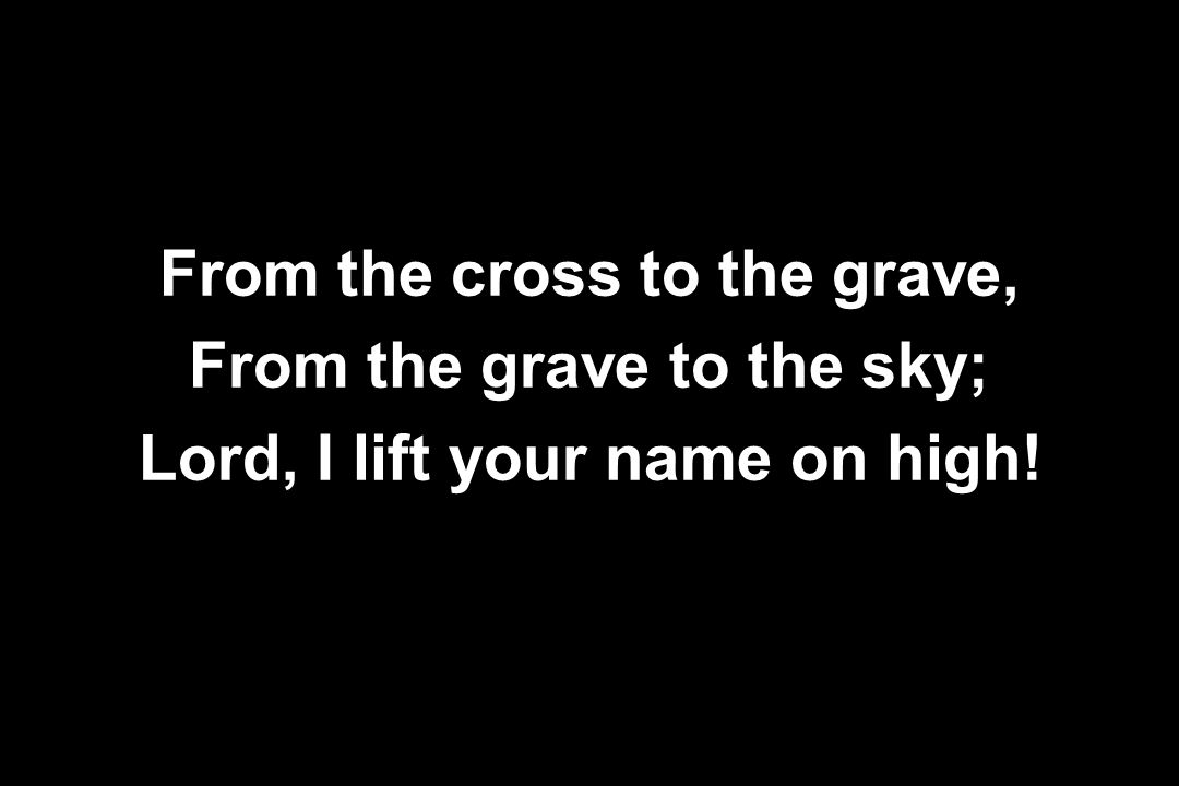 From the cross to the grave, From the grave to the sky; Lord, I lift your name on high!