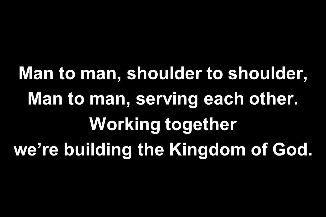 Man to man, shoulder to shoulder, Man to man, serving each other. Working together we're building the Kingdom of God.