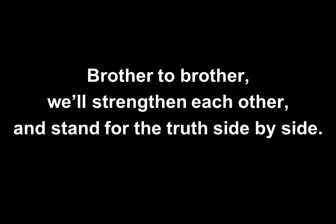 Brother to brother, we'll strengthen each other, and stand for the truth side by side.