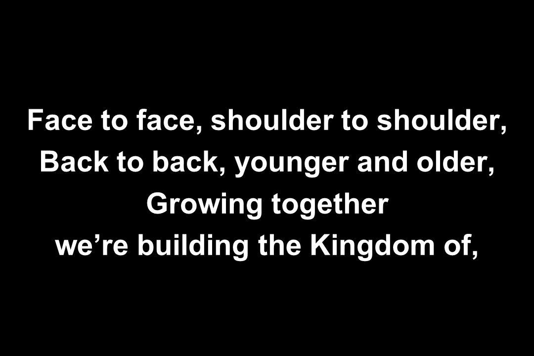 Face to face, shoulder to shoulder, Back to back, younger and older, Growing together we're building the Kingdom of,