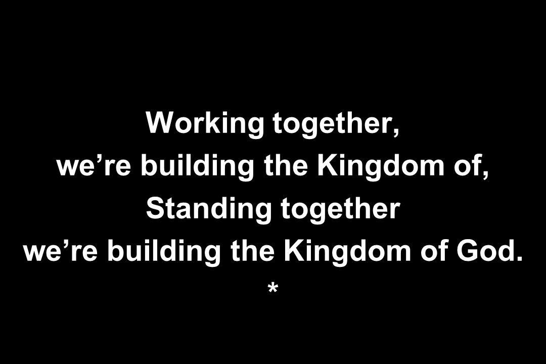 Working together, we're building the Kingdom of, Standing together we're building the Kingdom of God. *