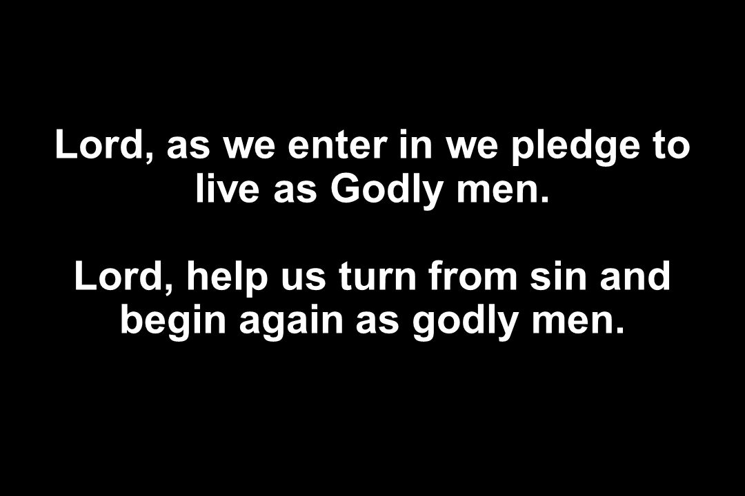 Lord, as we enter in we pledge to live as Godly men. Lord, help us turn from sin and begin again as godly men.