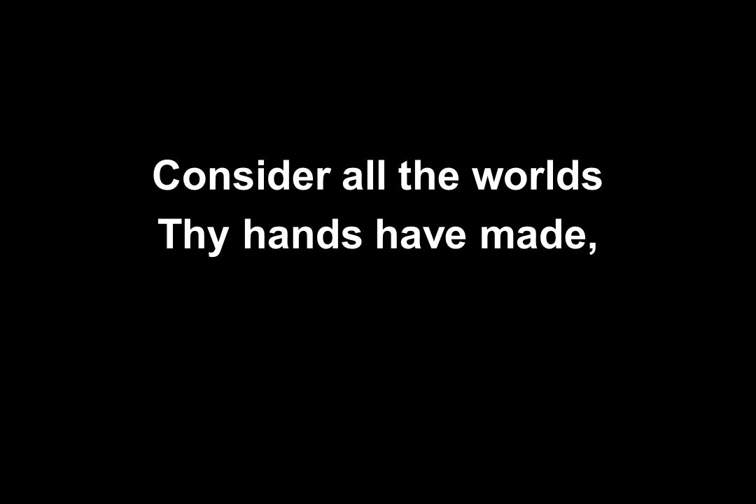 Consider all the worlds Thy hands have made,