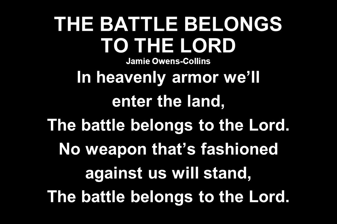 THE BATTLE BELONGS TO THE LORD Jamie Owens-Collins In heavenly armor we'll enter the land, The battle belongs to the Lord. No weapon that's fashioned