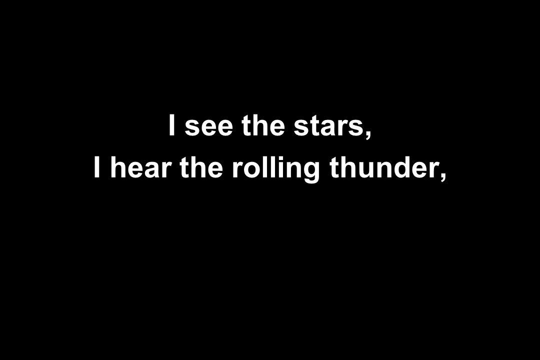 I see the stars, I hear the rolling thunder,
