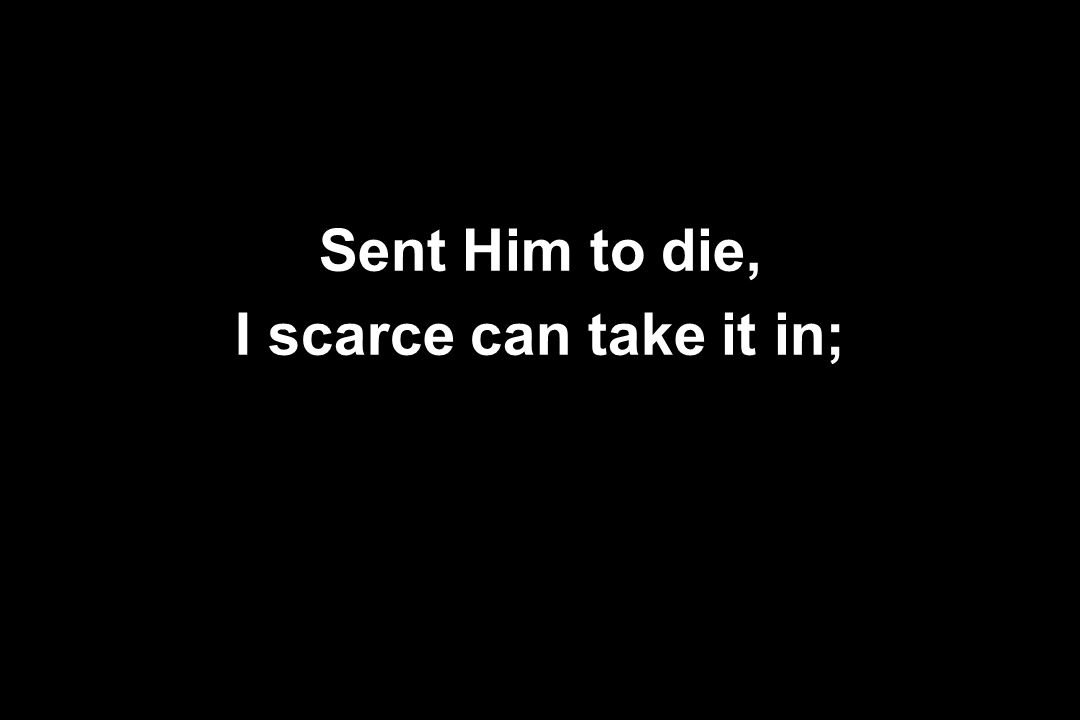 Sent Him to die, I scarce can take it in;