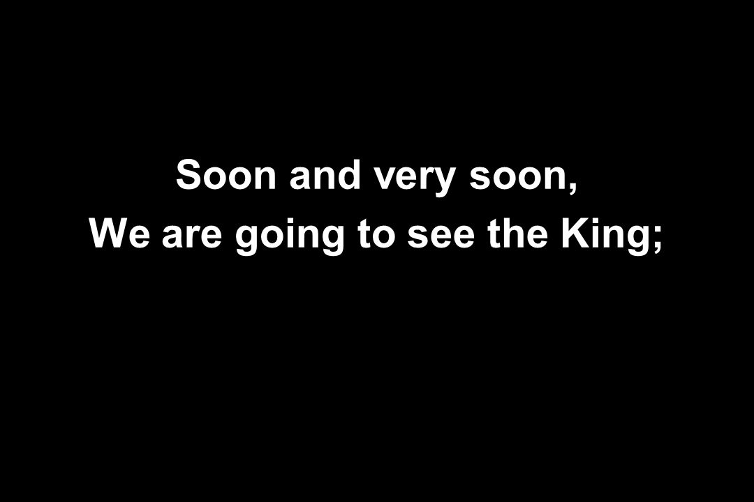 Soon and very soon, We are going to see the King;