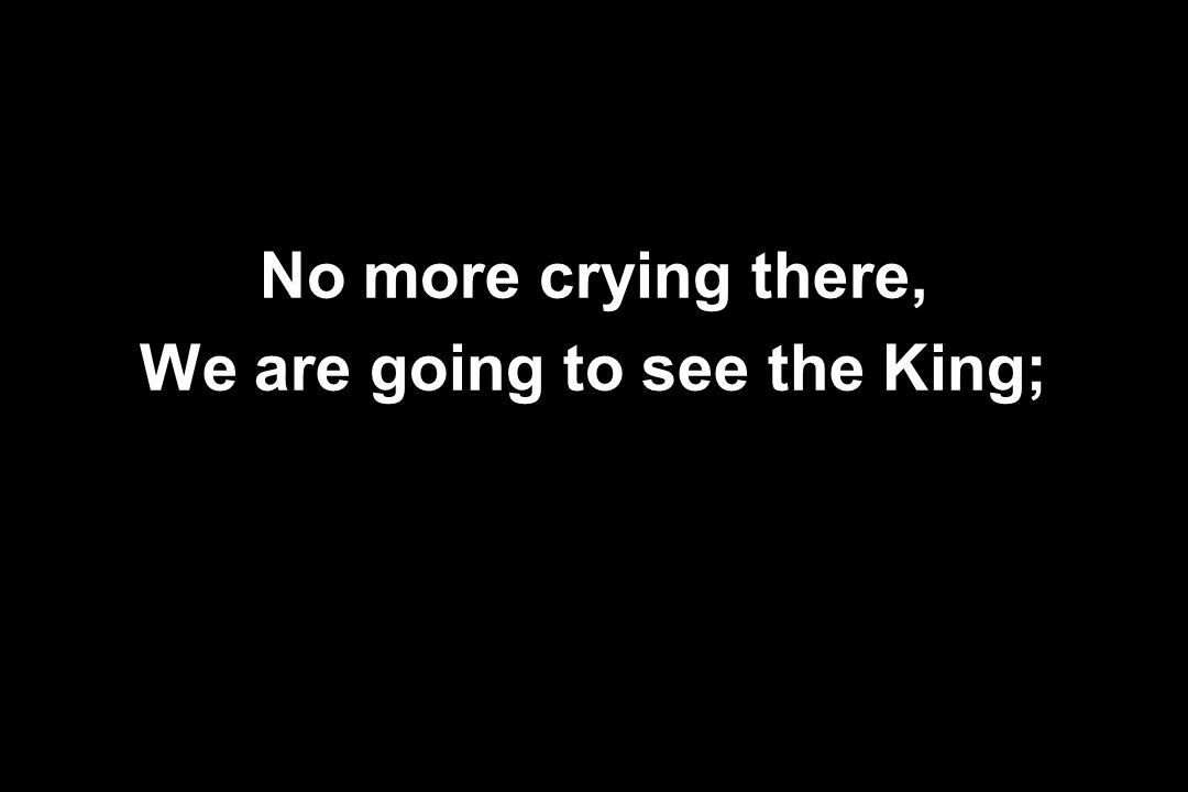 No more crying there, We are going to see the King;