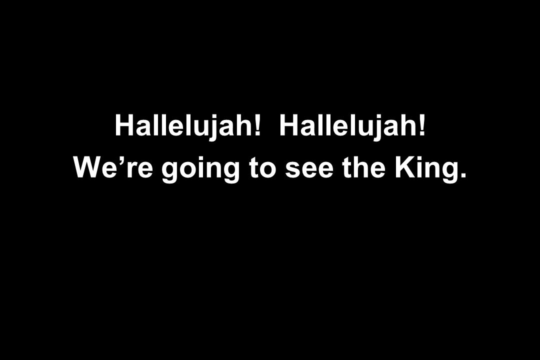 Hallelujah! We're going to see the King.