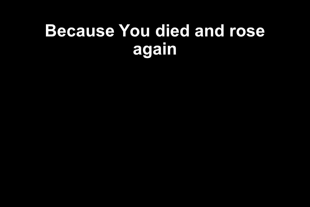 Because You died and rose again