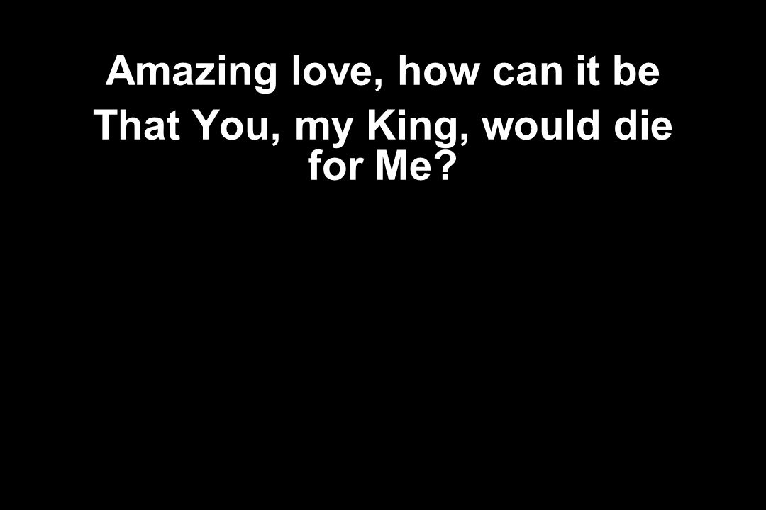Amazing love, how can it be That You, my King, would die for Me?