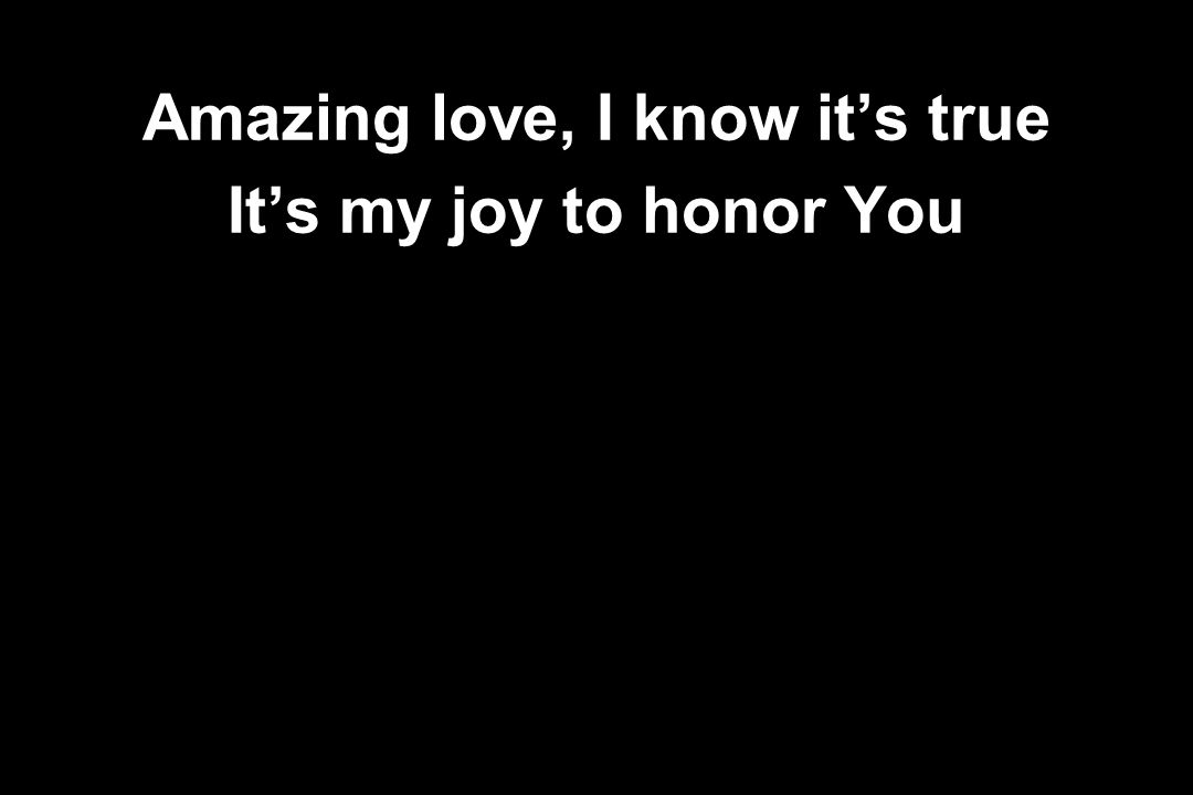 Amazing love, I know it's true It's my joy to honor You