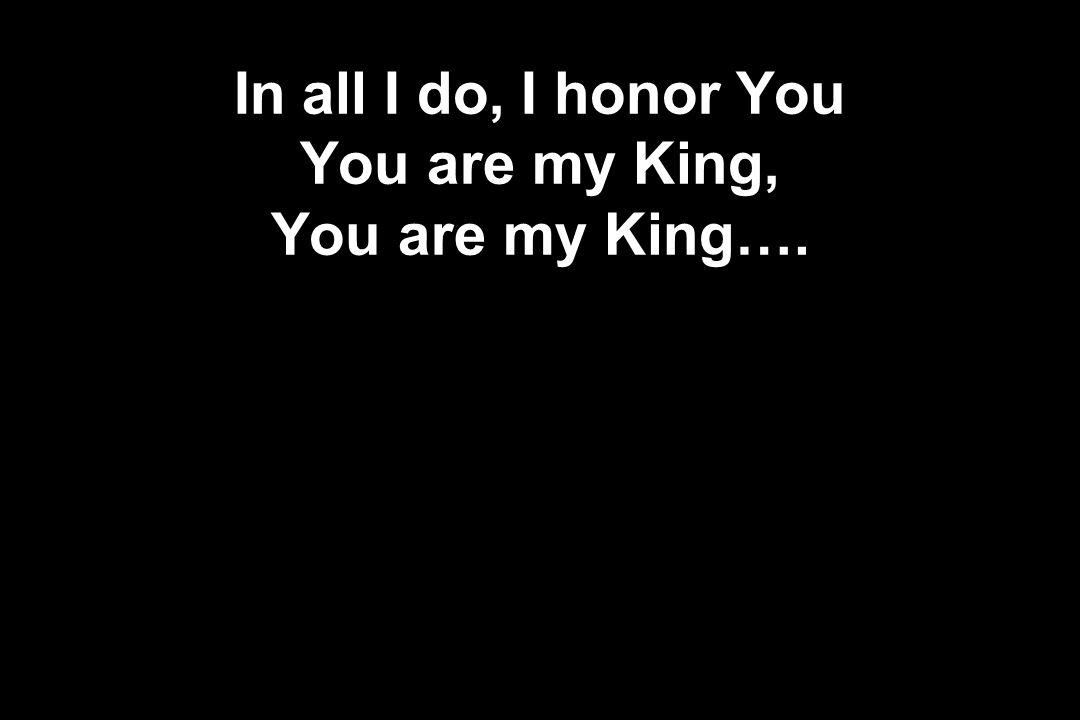 In all I do, I honor You You are my King, You are my King….