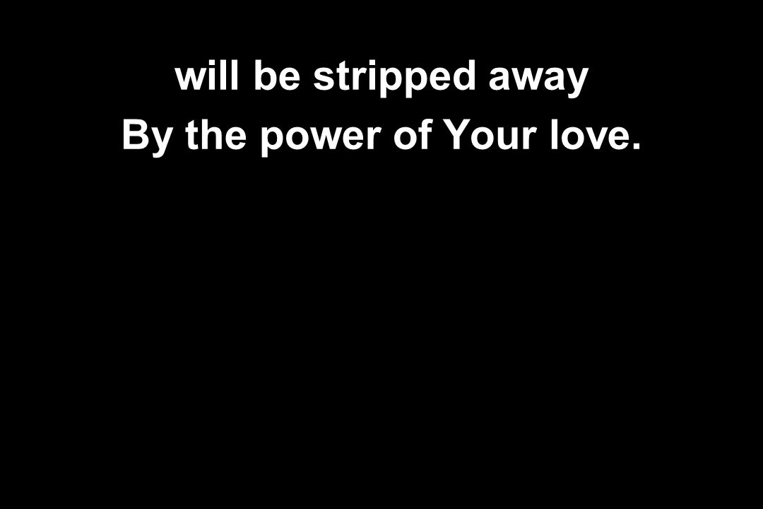 will be stripped away By the power of Your love.