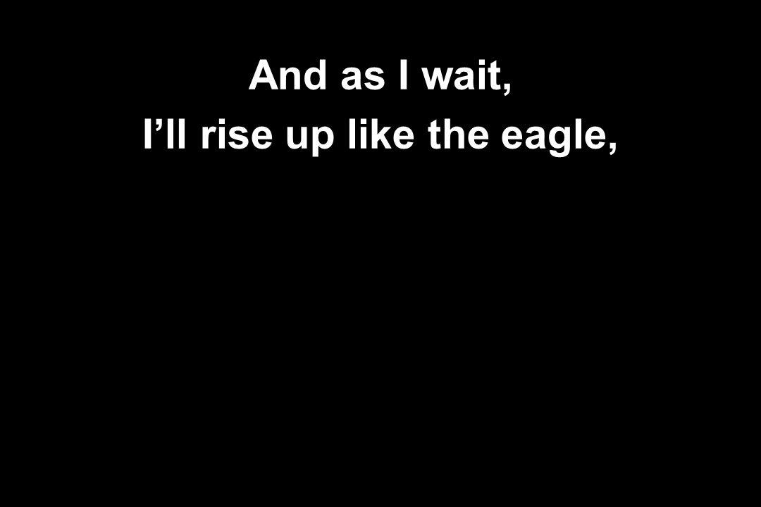 And as I wait, I'll rise up like the eagle,