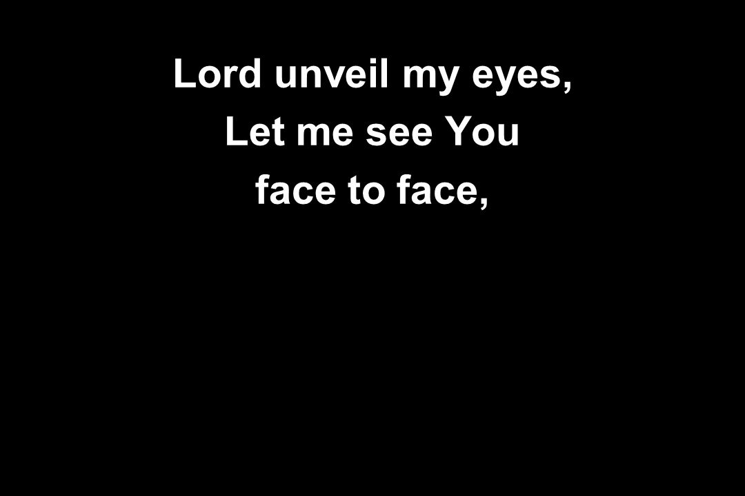 Lord unveil my eyes, Let me see You face to face,