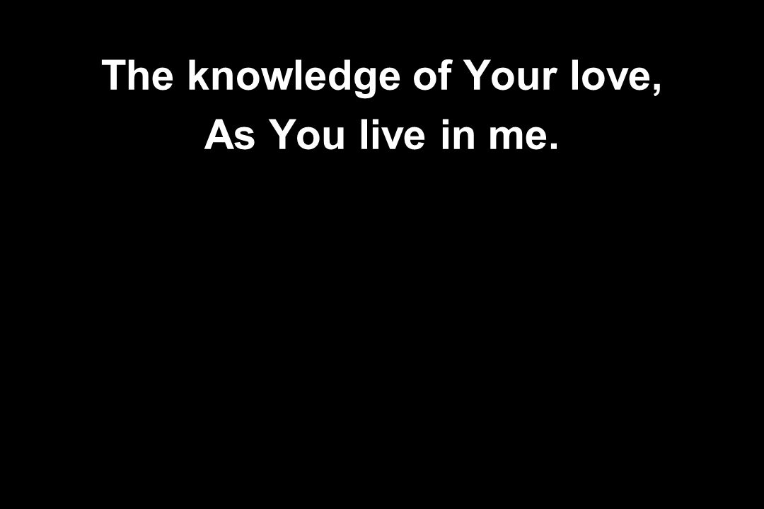 The knowledge of Your love, As You live in me.