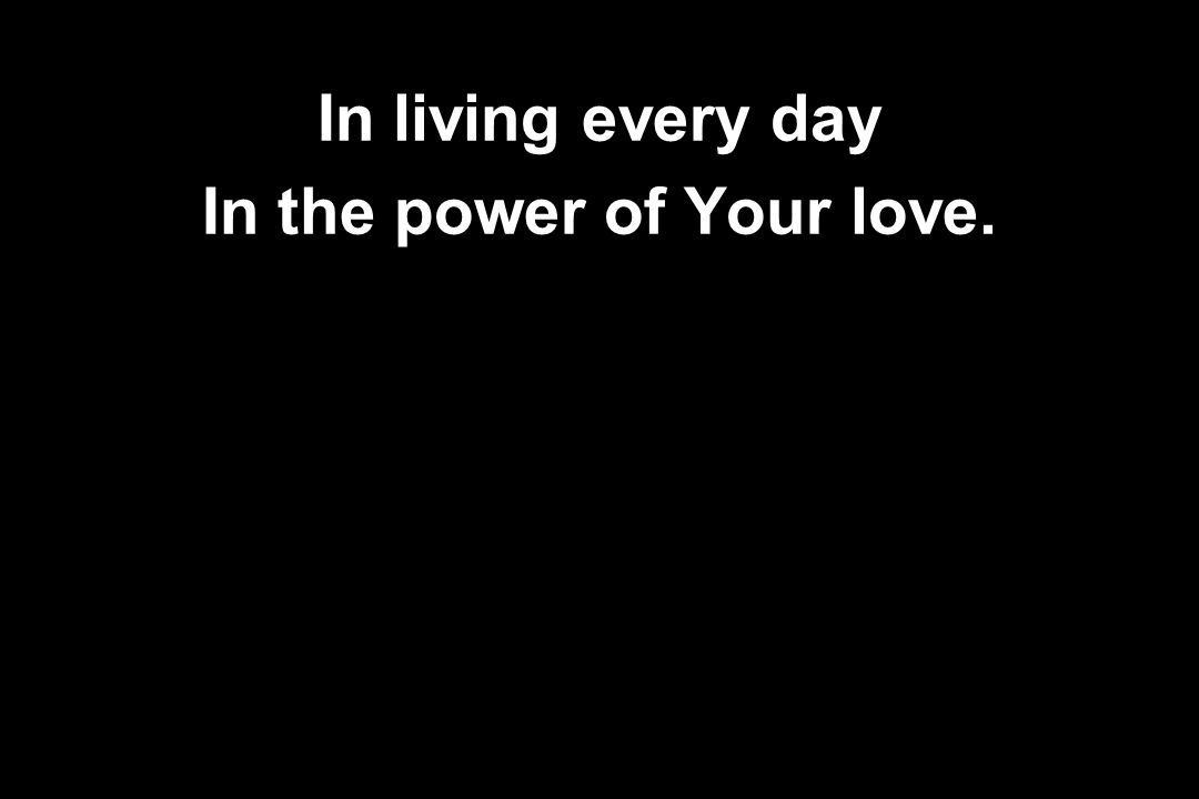 In living every day In the power of Your love.