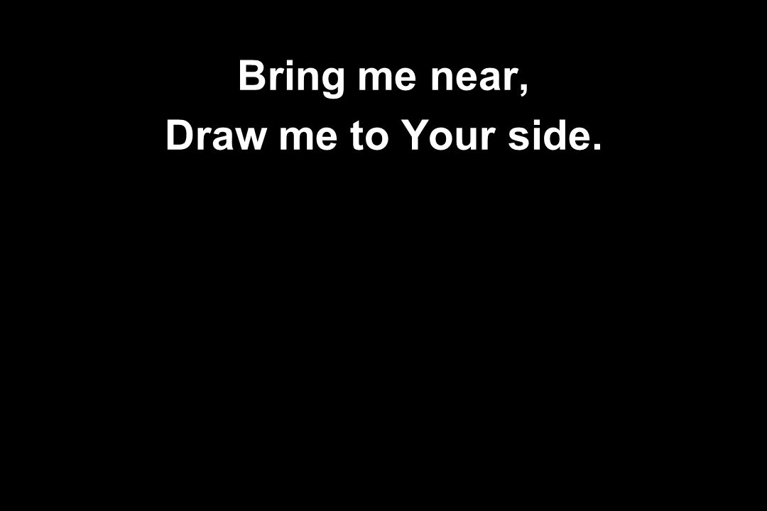Bring me near, Draw me to Your side.