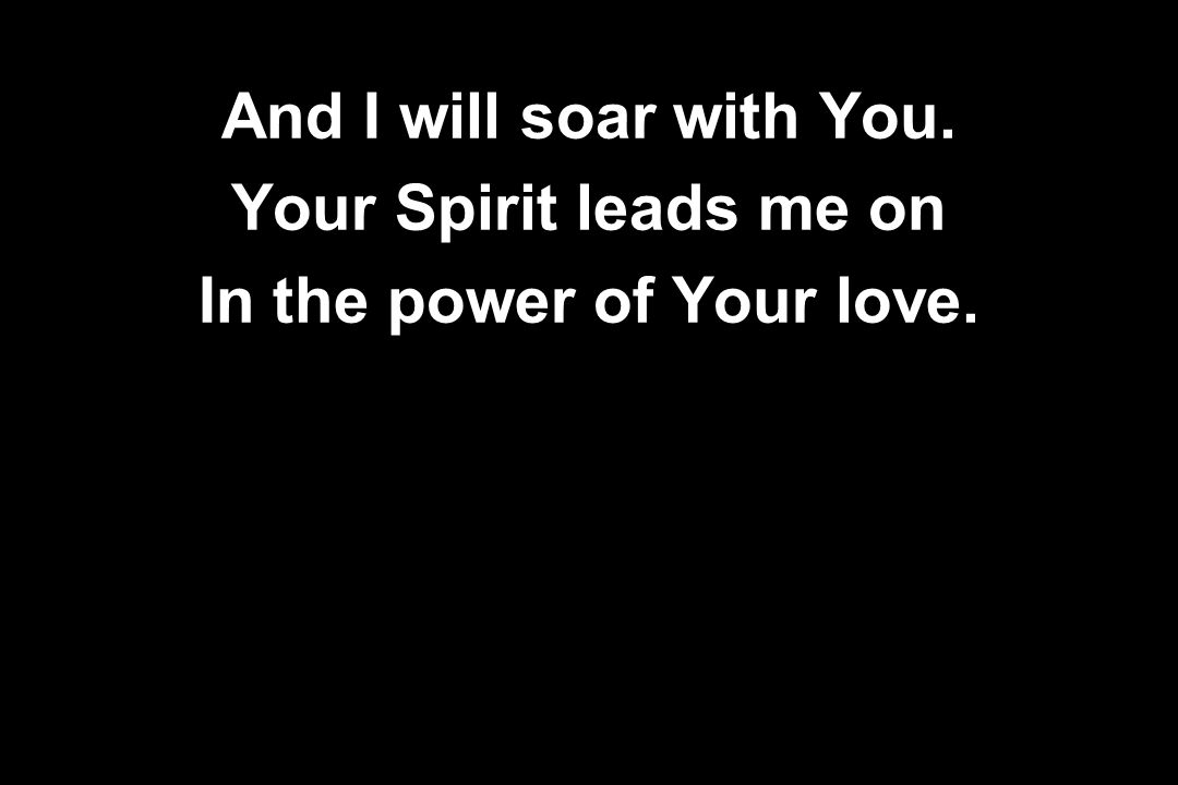 And I will soar with You. Your Spirit leads me on In the power of Your love.