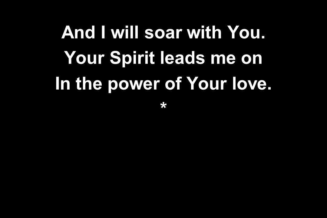 And I will soar with You. Your Spirit leads me on In the power of Your love. *