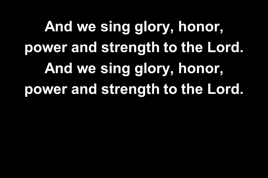 And we sing glory, honor, power and strength to the Lord. And we sing glory, honor, power and strength to the Lord.