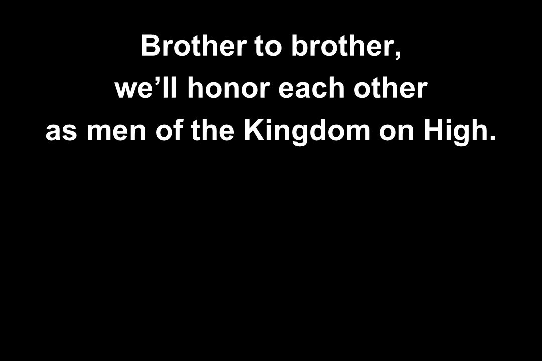 Brother to brother, we'll honor each other as men of the Kingdom on High.