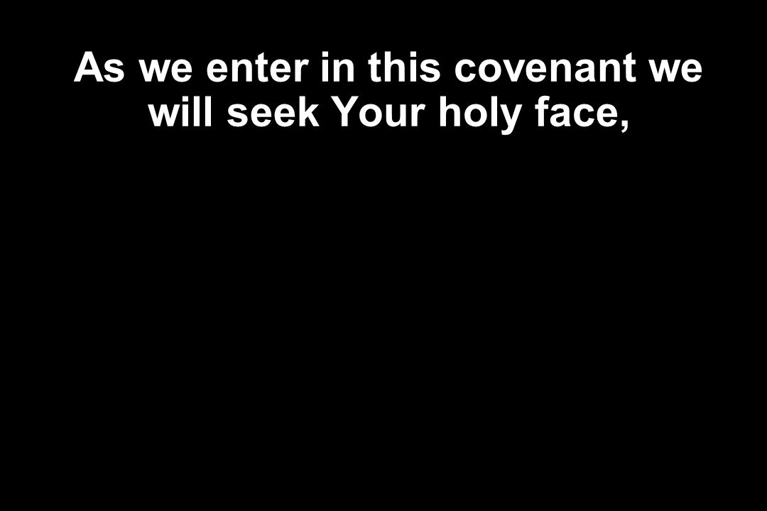As we enter in this covenant we will seek Your holy face,