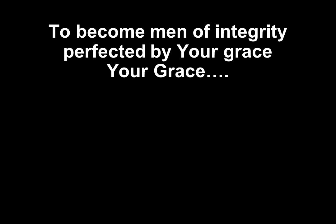 To become men of integrity perfected by Your grace Your Grace….