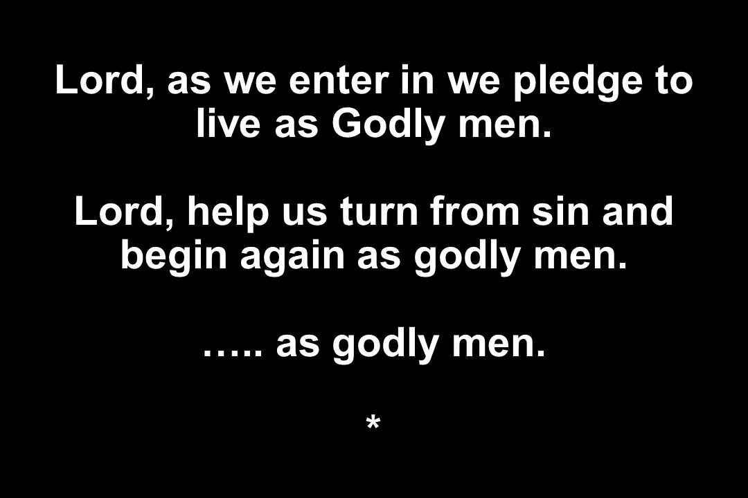 Lord, as we enter in we pledge to live as Godly men. Lord, help us turn from sin and begin again as godly men. ….. as godly men. *