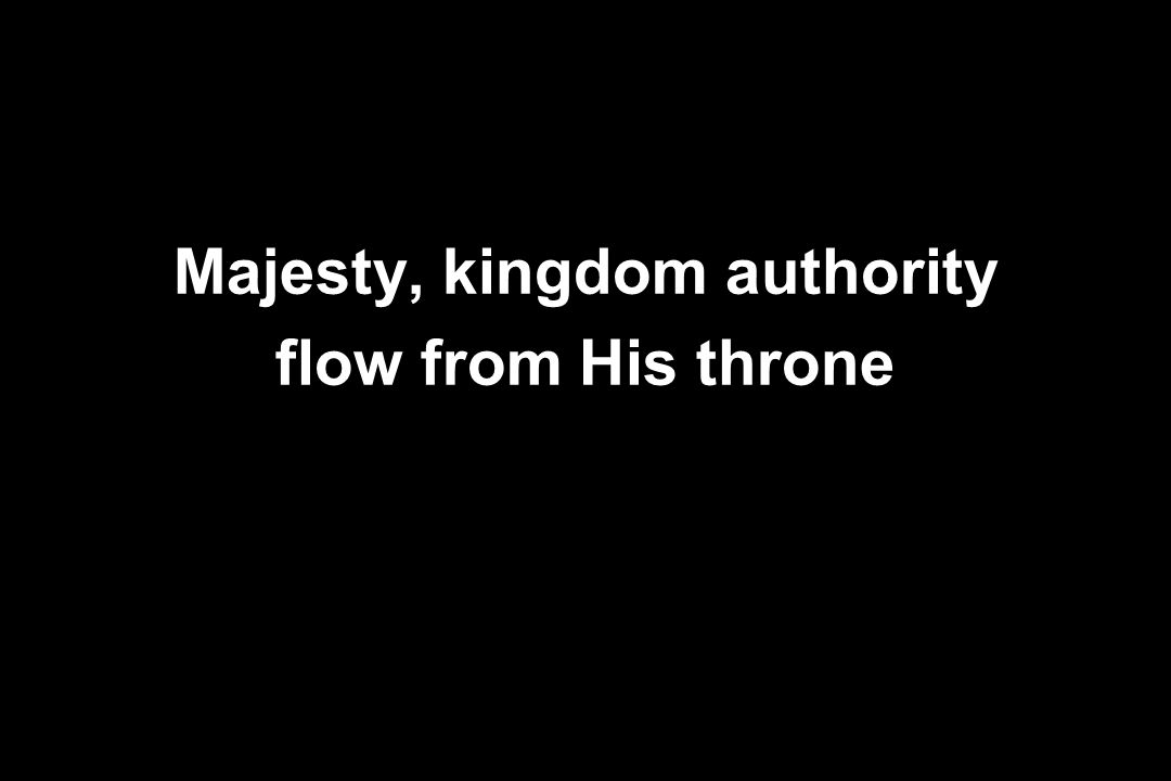 Majesty, kingdom authority flow from His throne