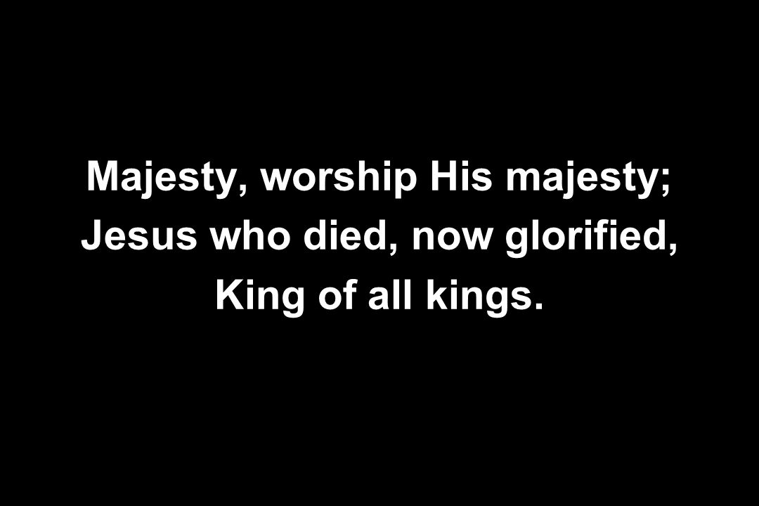 Majesty, worship His majesty; Jesus who died, now glorified, King of all kings.