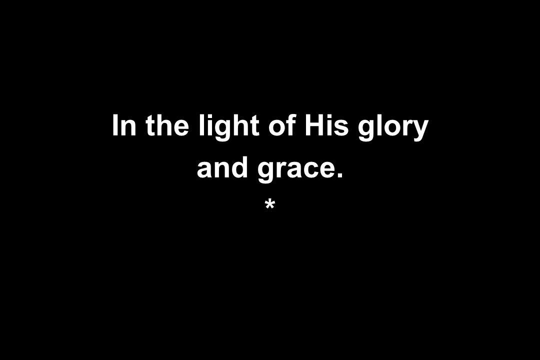 In the light of His glory and grace. *