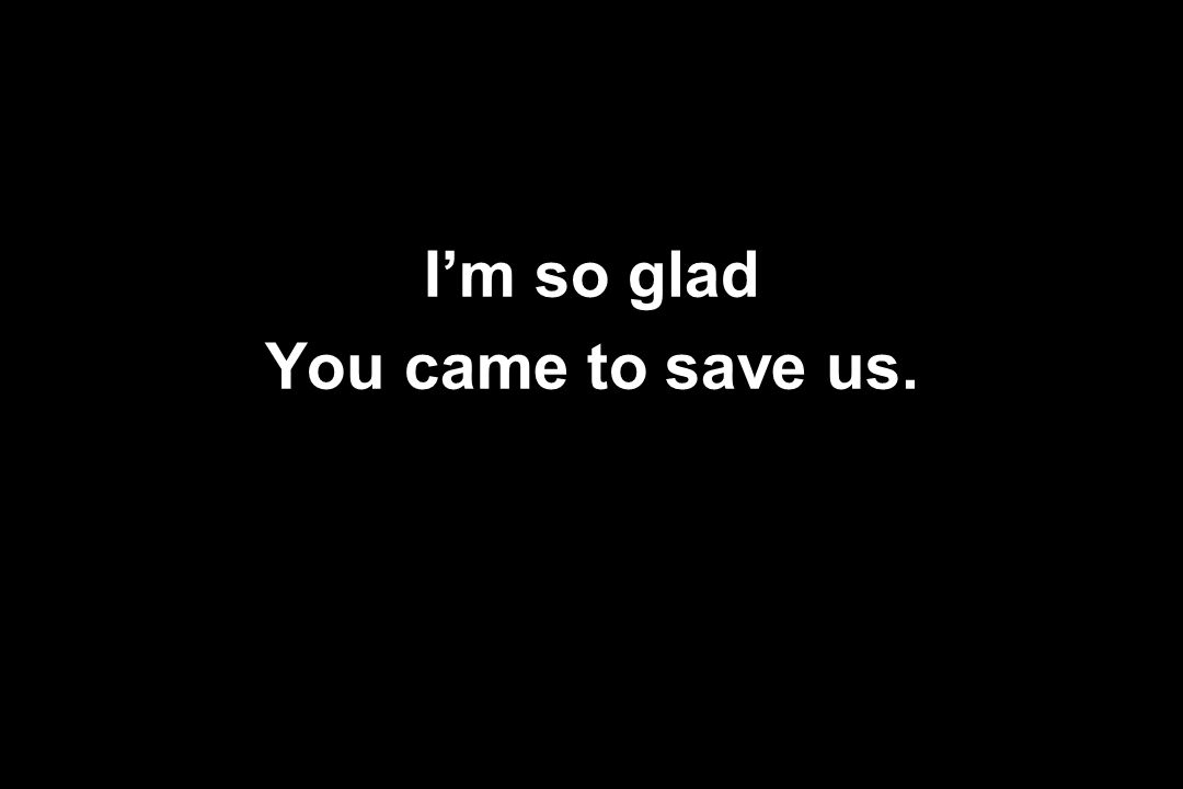 I'm so glad You came to save us.