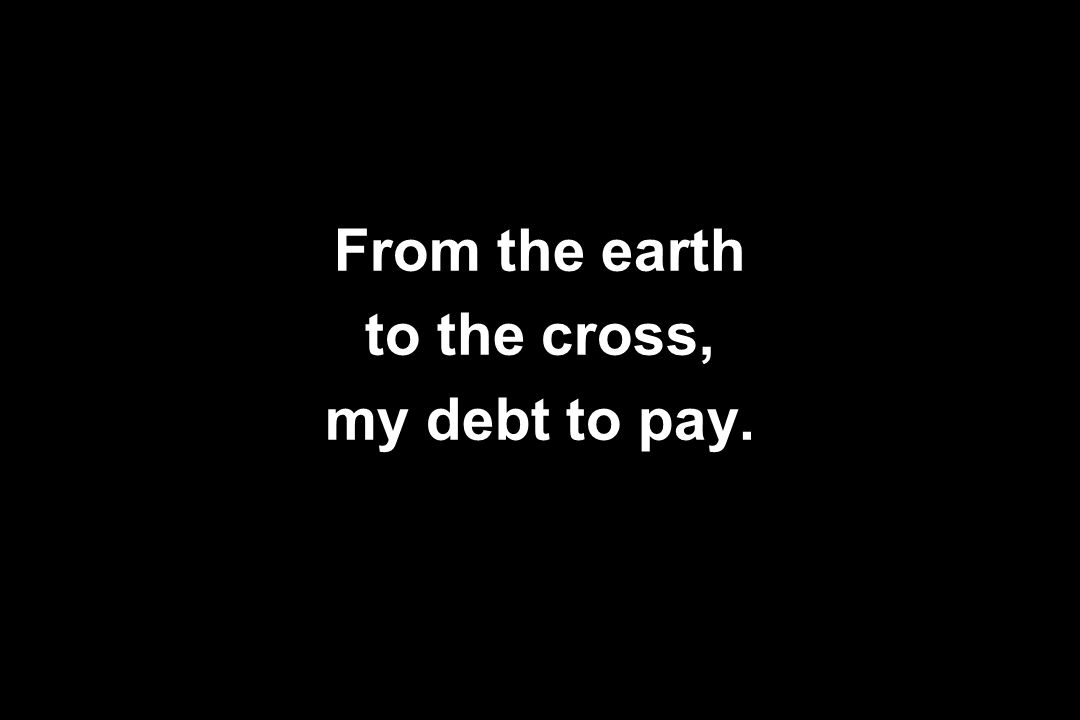 From the earth to the cross, my debt to pay.