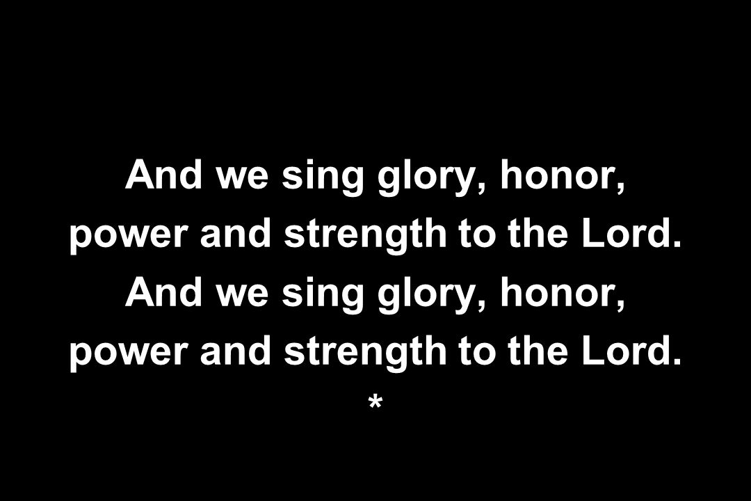And we sing glory, honor, power and strength to the Lord. And we sing glory, honor, power and strength to the Lord. *
