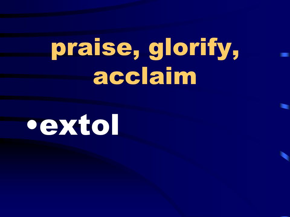 praise, glorify, acclaim extol