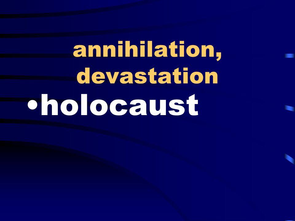 annihilation, devastation holocaust