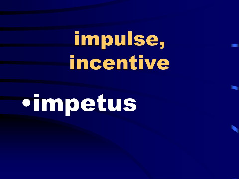impulse, incentive impetus